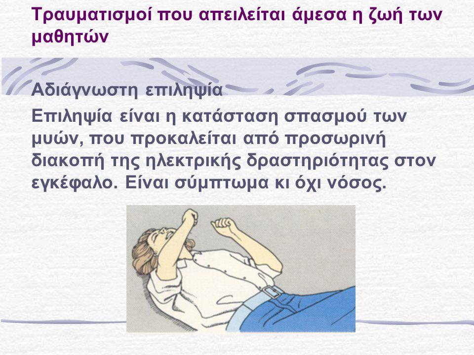 Τραυματισμοί που απειλείται άμεσα η ζωή των μαθητών Αδιάγνωστη επιληψία Επιληψία είναι η κατάσταση σπασμού των μυών, που προκαλείται από προσωρινή διακοπή της ηλεκτρικής δραστηριότητας στον εγκέφαλo.