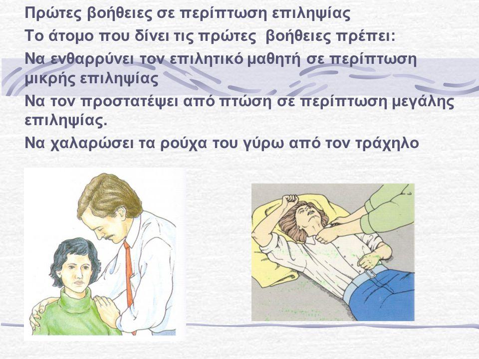 Πρώτες βοήθειες σε περίπτωση επιληψίας Το άτομο που δίνει τις πρώτες βοήθειες πρέπει: Να ενθαρρύνει τον επιλητικό μαθητή σε περίπτωση μικρής επιληψίας Να τον προστατέψει από πτώση σε περίπτωση μεγάλης επιληψίας.