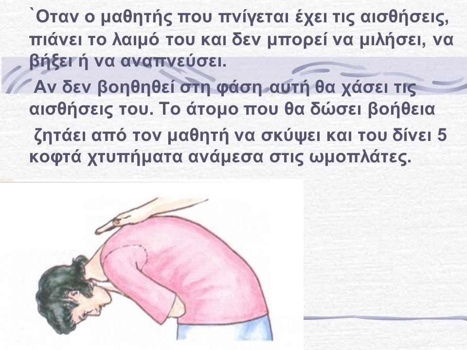 ` Οταν ο μαθητής που πνίγεται έχει τις αισθήσεις, πιάνει το λαιμό του και δεν μπορεί να μιλήσει, να βήξει ή να αναπνεύσει.