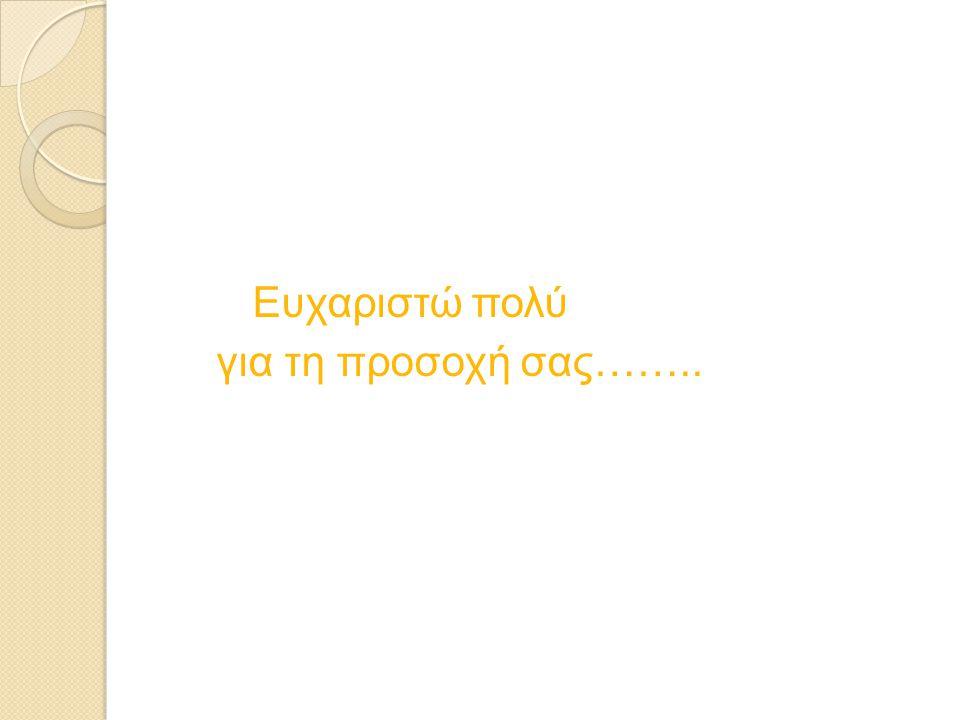 Ευχαριστώ πολύ για τη προσοχή σας……..