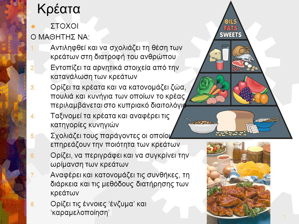 1 Κρέατα  ΣΤΟΧΟΙ Ο ΜΑΘΗΤΗΣ ΝΑ: 1. Αντιληφθεί και να σχολιάζει τη θέση των κρεάτων στη διατροφή του ανθρώπου 2. Εντοπίζει τα αρνητικά στοιχεία από την