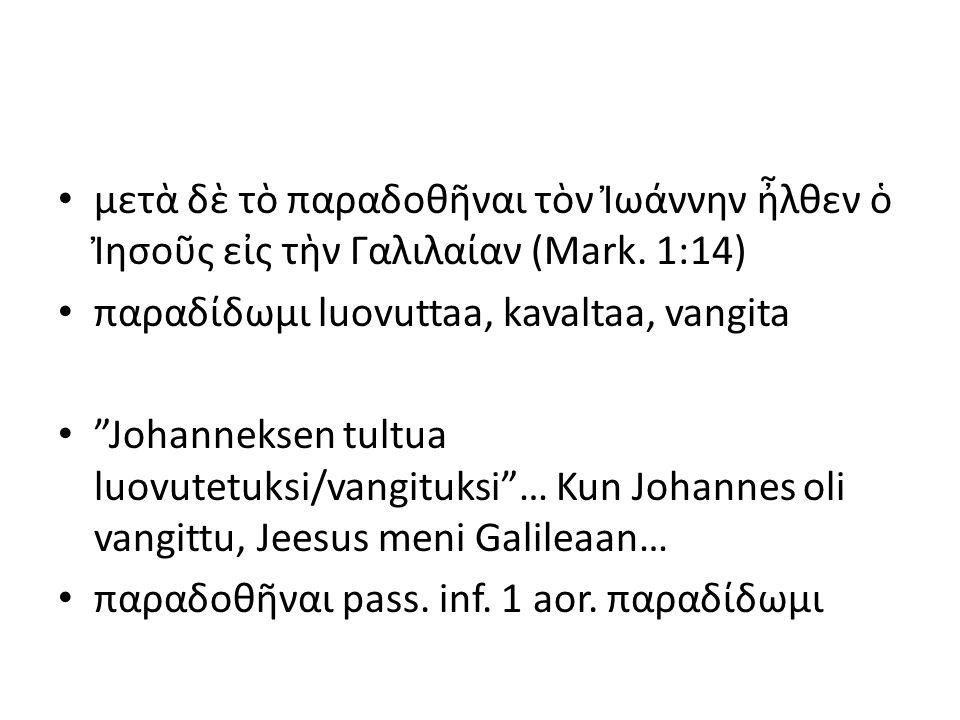 """μετὰ δὲ τὸ παραδοθῆναι τὸν Ἰωάννην ἦλθεν ὁ Ἰησοῦς εἰς τὴν Γαλιλαίαν (Mark. 1:14) παραδίδωμι luovuttaa, kavaltaa, vangita """"Johanneksen tultua luovutetu"""