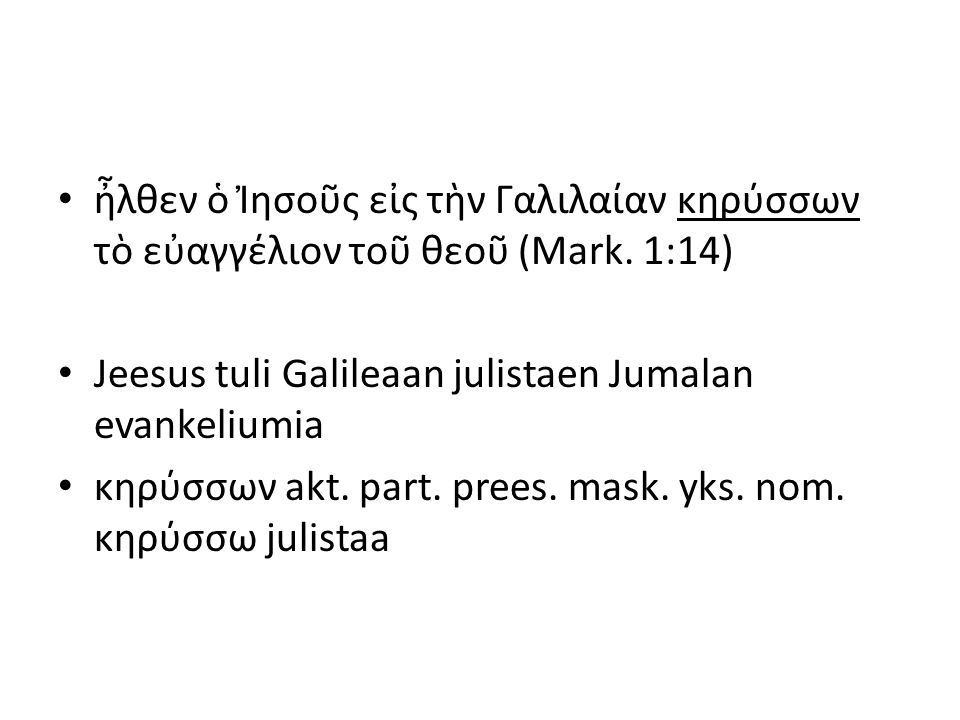 ἦλθεν ὁ Ἰησοῦς εἰς τὴν Γαλιλαίαν κηρύσσων τὸ εὐαγγέλιον τοῦ θεοῦ (Mark. 1:14) Jeesus tuli Galileaan julistaen Jumalan evankeliumia κηρύσσων akt. part.