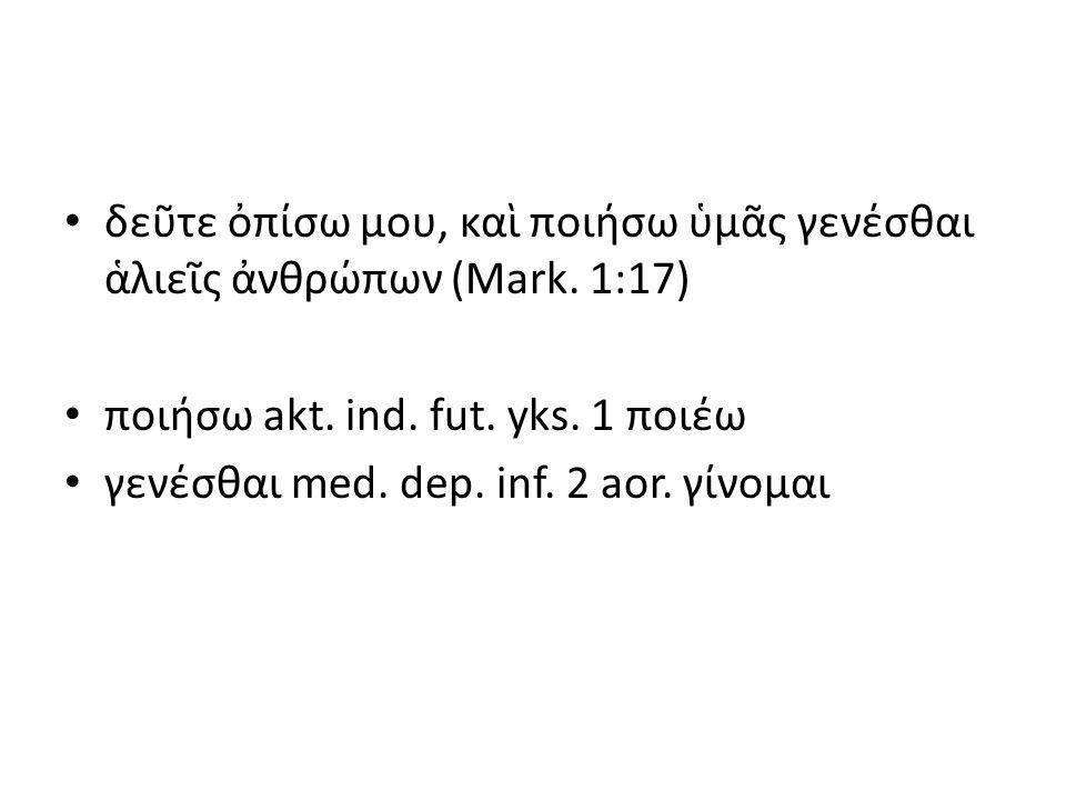 δεῦτε ὀπίσω μου, καὶ ποιήσω ὑμᾶς γενέσθαι ἁλιεῖς ἀνθρώπων (Mark. 1:17) ποιήσω akt. ind. fut. yks. 1 ποιέω γενέσθαι med. dep. inf. 2 aor. γίνομαι