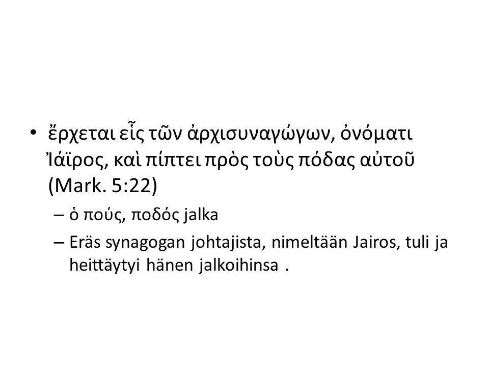ἔρχεται εἷς τῶν ἀρχισυναγώγων, ὀνόματι Ἰάϊρος, καὶ πίπτει πρὸς τοὺς πόδας αὐτοῦ (Mark. 5:22) – ὁ πούς, ποδός jalka – Eräs synagogan johtajista, nimelt
