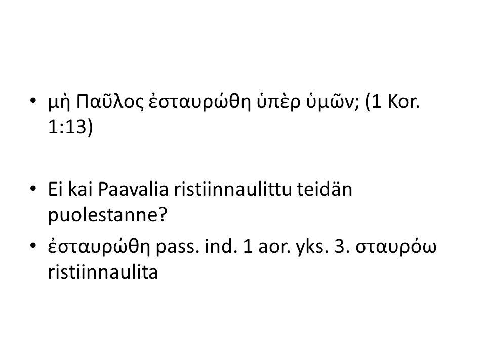 μὴ Παῦλος ἐσταυρώθη ὑπὲρ ὑμῶν; (1 Kor. 1:13) Ei kai Paavalia ristiinnaulittu teidän puolestanne? ἐσταυρώθη pass. ind. 1 aor. yks. 3. σταυρόω ristiinna