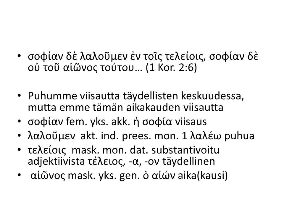 σοφίαν δὲ λαλοῦμεν ἐν τοῖς τελείοις, σοφίαν δὲ οὐ τοῦ αἰῶνος τούτου… (1 Kor. 2:6) Puhumme viisautta täydellisten keskuudessa, mutta emme tämän aikakau