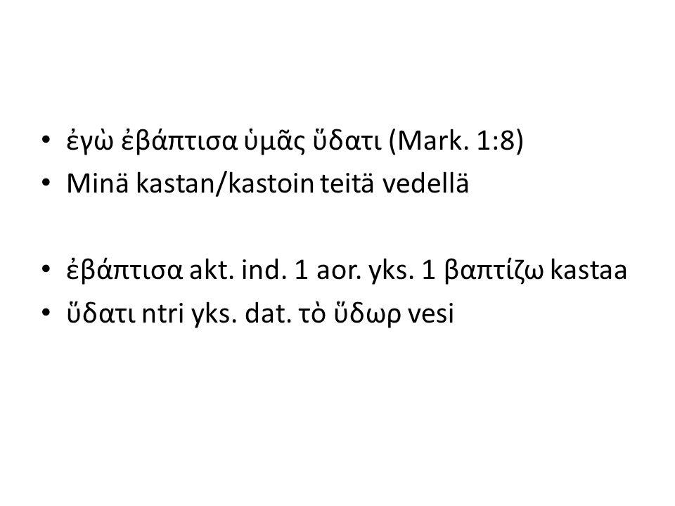 ἐγὼ ἐβάπτισα ὑμᾶς ὕδατι (Mark. 1:8) Minä kastan/kastoin teitä vedellä ἐβάπτισα akt. ind. 1 aor. yks. 1 βαπτίζω kastaa ὕδατι ntri yks. dat. τὸ ὕδωρ ves