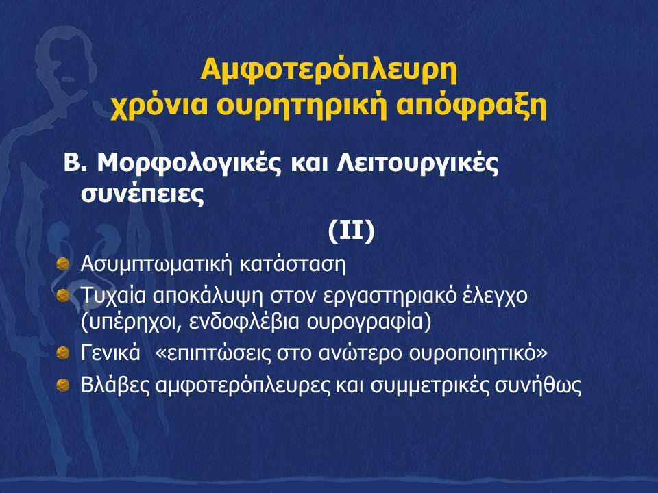 Αμφοτερόπλευρη χρόνια ουρητηρική απόφραξη Β. Μορφολογικές και Λειτουργικές συνέπειες (ΙΙ) Ασυμπτωματική κατάσταση Τυχαία αποκάλυψη στον εργαστηριακό έ