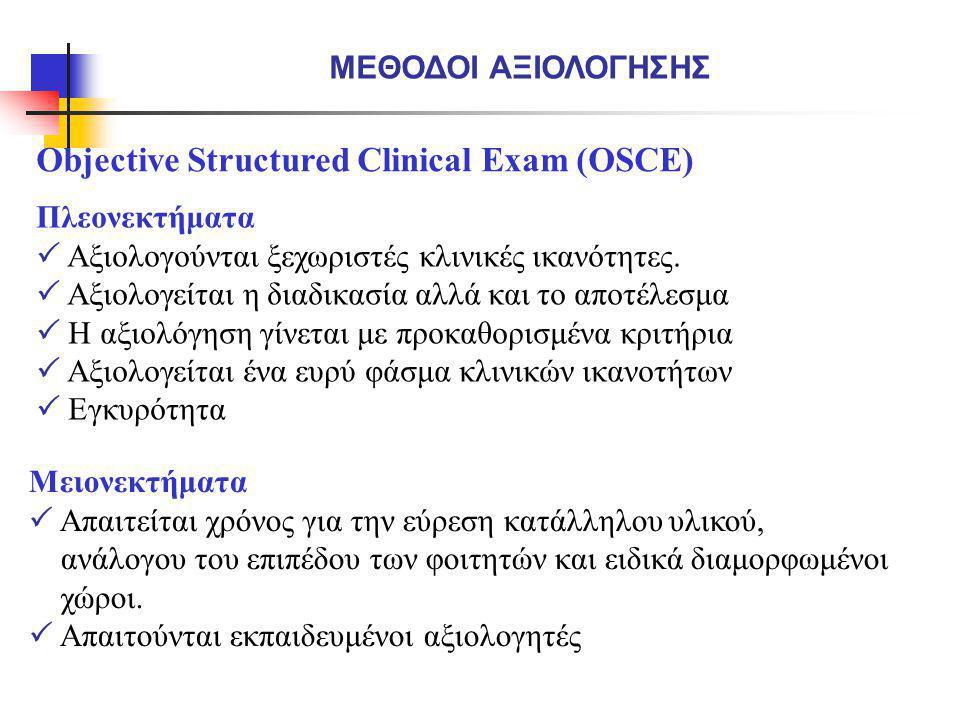 Objective Structured Clinical Exam (OSCE) ΜΕΘΟΔΟΙ ΑΞΙΟΛΟΓΗΣΗΣ Πλεονεκτήματα  Αξιολογούνται ξεχωριστές κλινικές ικανότητες.  Αξιολογείται η διαδικασί
