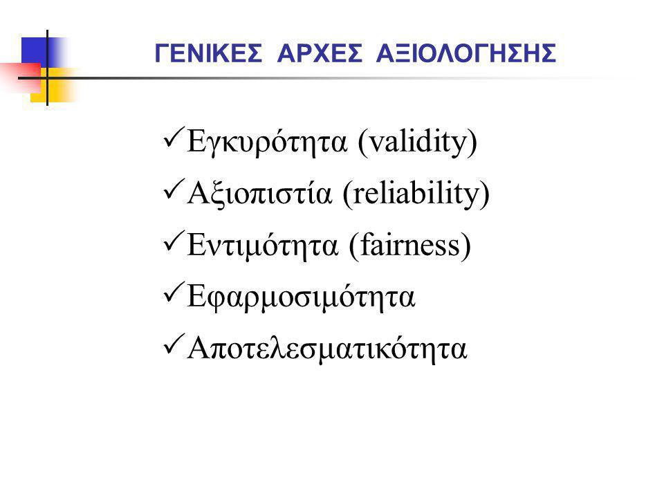  Εγκυρότητα (validity)  Αξιοπιστία (reliability)  Εντιμότητα (fairness)  Εφαρμοσιμότητα  Αποτελεσματικότητα ΓΕΝΙΚΕΣ ΑΡΧΕΣ ΑΞΙΟΛΟΓΗΣΗΣ