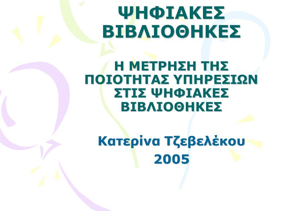 ΨΗΦΙΑΚΕΣ ΒΙΒΛΙΟΘΗΚΕΣ Η ΜΕΤΡΗΣΗ ΤΗΣ ΠΟΙΟΤΗΤΑΣ ΥΠΗΡΕΣΙΩΝ ΣΤΙΣ ΨΗΦΙΑΚΕΣ ΒΙΒΛΙΟΘΗΚΕΣ Κατερίνα Τζεβελέκου 2005