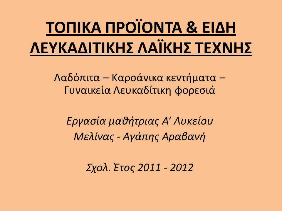 ΤΟΠΙΚΑ ΠΡΟΪΟΝΤΑ & ΕΙΔΗ ΛΕΥΚΑΔΙΤΙΚΗΣ ΛΑΪΚΗΣ ΤΕΧΝΗΣ Λαδόπιτα – Καρσάνικα κεντήματα – Γυναικεία Λευκαδίτικη φορεσιά Εργασία μαθήτριας Α' Λυκείου Μελίνας - Αγάπης Αραβανή Σχολ.