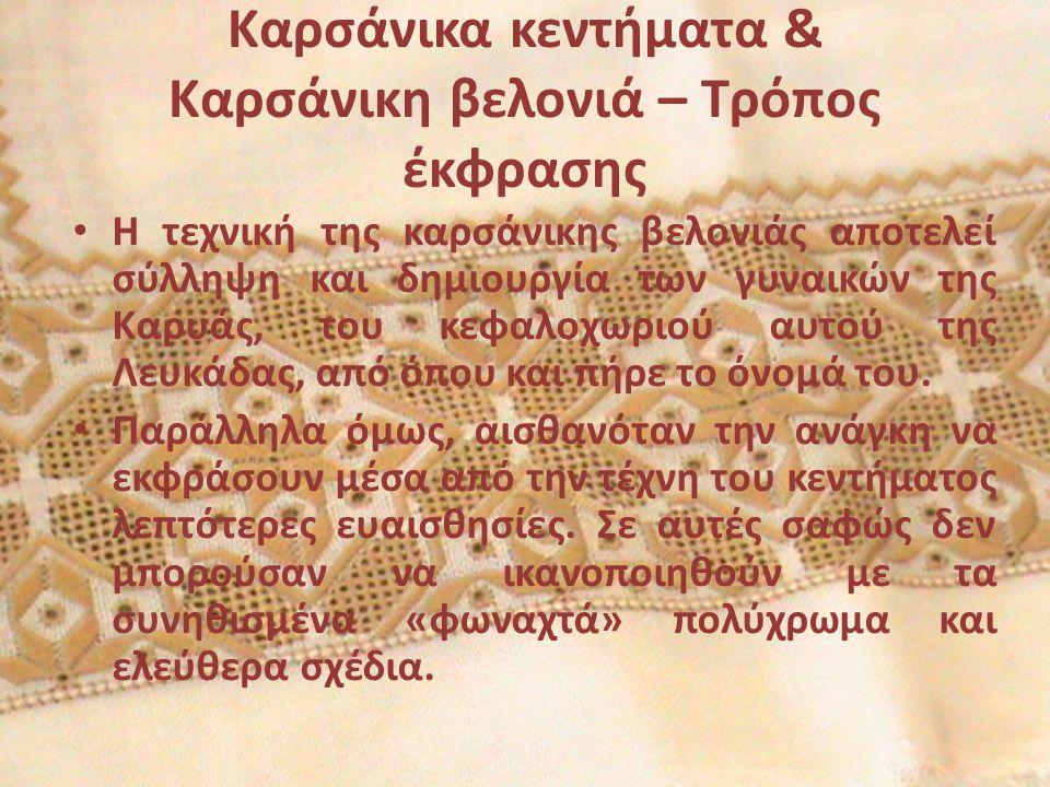 Καρσάνικα κεντήματα & Καρσάνικη βελονιά – Τρόπος έκφρασης Η τεχνική της καρσάνικης βελονιάς αποτελεί σύλληψη και δημιουργία των γυναικών της Καρυάς, του κεφαλοχωριού αυτού της Λευκάδας, από όπου και πήρε το όνομά του.