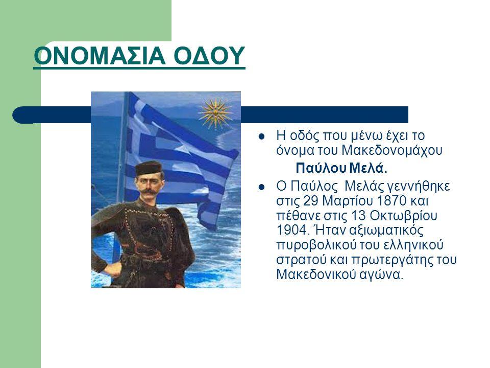 ΟΝΟΜΑΣΙΑ ΟΔΟΥ Η οδός που μένω έχει το όνομα του Μακεδονομάχου Παύλου Μελά.