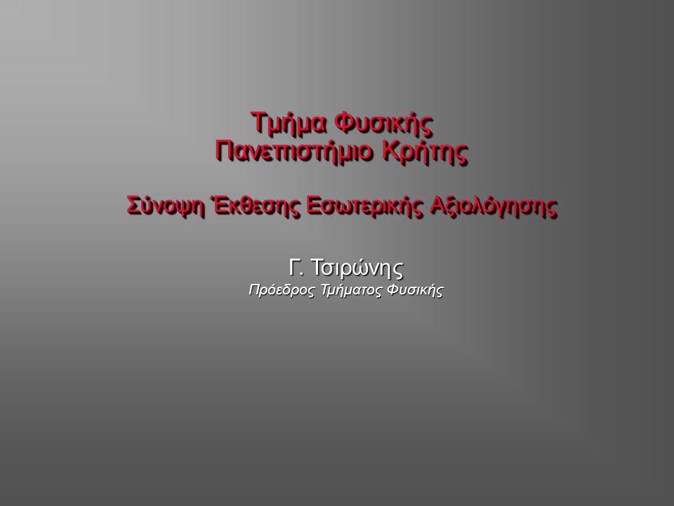 Τμήμα Φυσικής Πανεπιστήμιο Κρήτης Σύνοψη Έκθεσης Εσωτερικής Αξιολόγησης Γ. Τσιρώνης Πρόεδρος Τμήματος Φυσικής
