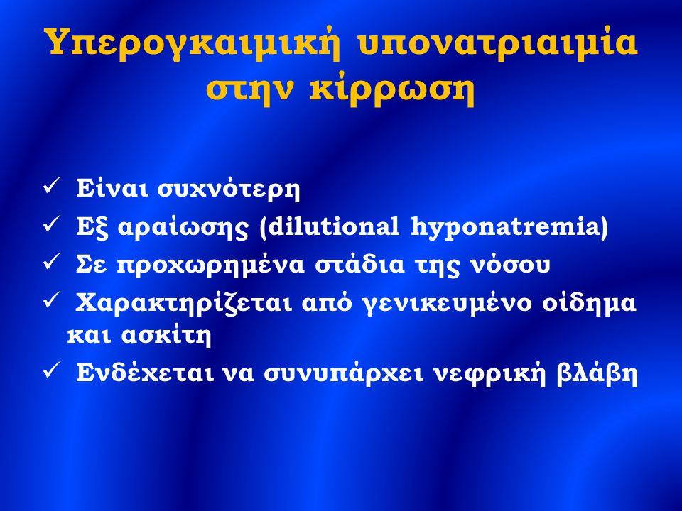 Υπερογκαιμική υπονατριαιμία στην κίρρωση Είναι συχνότερη Εξ αραίωσης (dilutional hyponatremia) Σε προχωρημένα στάδια της νόσου Χαρακτηρίζεται από γενικευμένο οίδημα και ασκίτη Ενδέχεται να συνυπάρχει νεφρική βλάβη