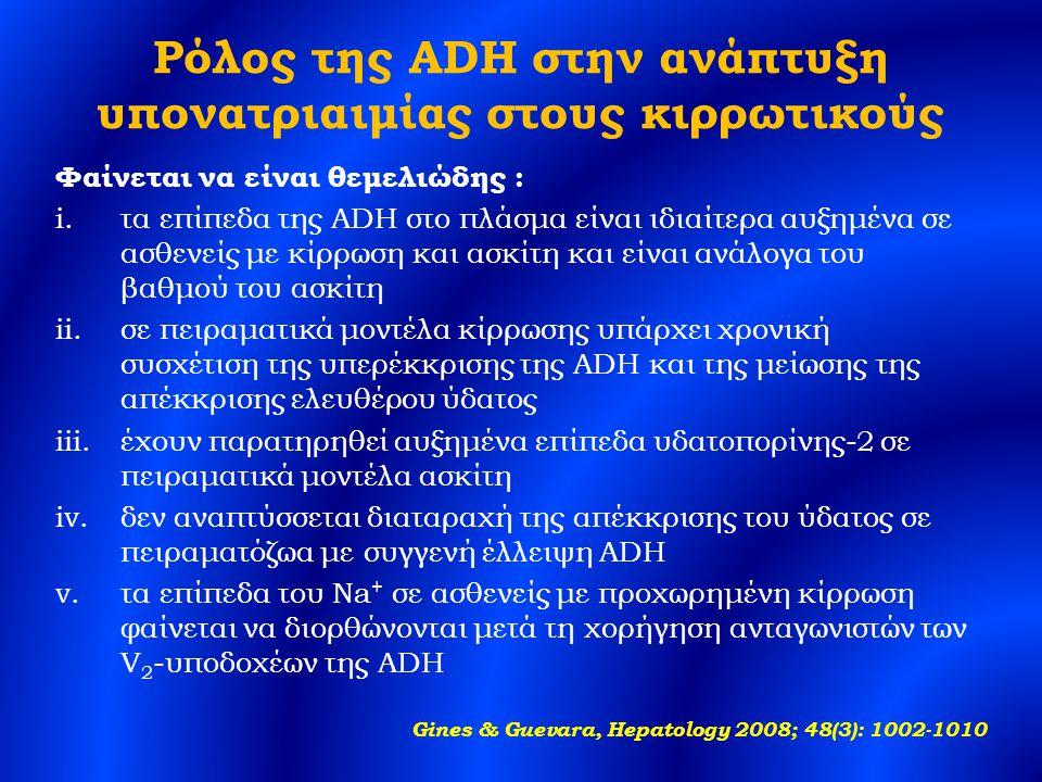 Ρόλος της ADH στην ανάπτυξη υπονατριαιμίας στους κιρρωτικούς Φαίνεται να είναι θεμελιώδης : i.τα επίπεδα της ADH στο πλάσμα είναι ιδιαίτερα αυξημένα σε ασθενείς με κίρρωση και ασκίτη και είναι ανάλογα του βαθμού του ασκίτη ii.σε πειραματικά μοντέλα κίρρωσης υπάρχει χρονική συσχέτιση της υπερέκκρισης της ADH και της μείωσης της απέκκρισης ελευθέρου ύδατος iii.έχουν παρατηρηθεί αυξημένα επίπεδα υδατοπορίνης-2 σε πειραματικά μοντέλα ασκίτη iv.δεν αναπτύσσεται διαταραχή της απέκκρισης του ύδατος σε πειραματόζωα με συγγενή έλλειψη ADH v.τα επίπεδα του Na + σε ασθενείς με προχωρημένη κίρρωση φαίνεται να διορθώνονται μετά τη χορήγηση ανταγωνιστών των V 2 -υποδοχέων της ADH Gines & Guevara, Hepatology 2008; 48(3): 1002-1010
