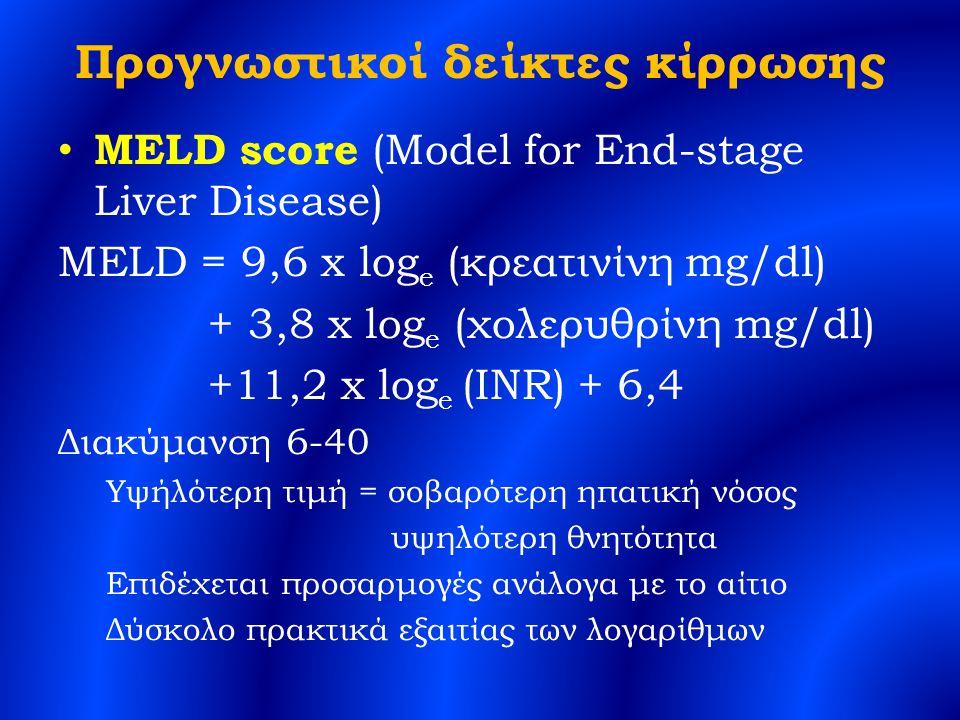 Προγνωστικοί δείκτες κίρρωσης MELD score (Model for End-stage Liver Disease) MELD = 9,6 x log e (κρεατινίνη mg/dl) + 3,8 x log e (χολερυθρίνη mg/dl) +11,2 x log e (INR) + 6,4 Διακύμανση 6-40 Υψήλότερη τιμή = σοβαρότερη ηπατική νόσος υψηλότερη θνητότητα Επιδέχεται προσαρμογές ανάλογα με το αίτιο Δύσκολο πρακτικά εξαιτίας των λογαρίθμων