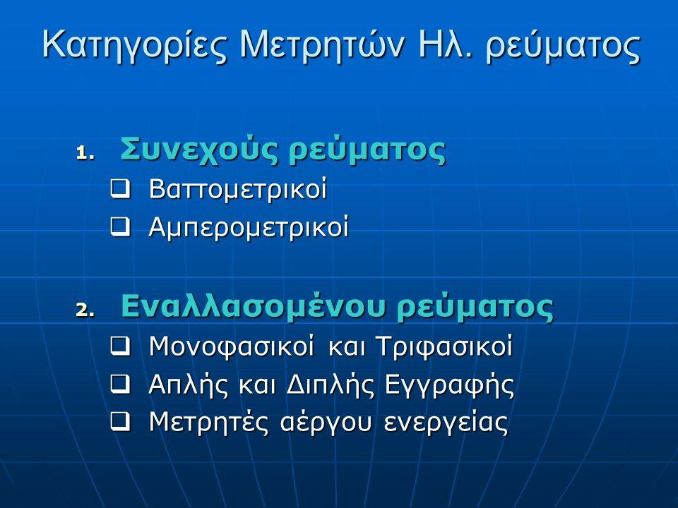 Κατηγορίες Μετρητών Ηλ. ρεύματος 1. Συνεχούς ρεύματος  Βαττομετρικοί  Αμπερομετρικοί 2.