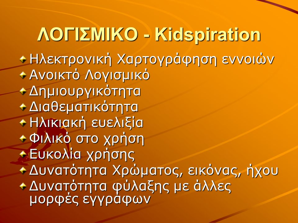 ΛΟΓΙΣΜΙΚΟ - Kidspiration Ηλεκτρονική Χαρτογράφηση εννοιών Ανοικτό Λογισμικό ΔημιουργικότηταΔιαθεματικότητα Ηλικιακή ευελιξία Φιλικό στο χρήση Ευκολία χρήσης Δυνατότητα Χρώματος, εικόνας, ήχου Δυνατότητα φύλαξης με άλλες μορφές εγγράφων
