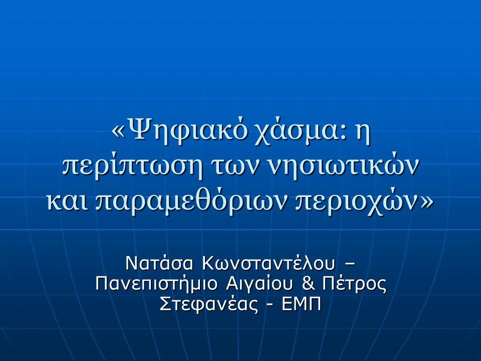 «Ψηφιακό χάσμα: η περίπτωση των νησιωτικών και παραμεθόριων περιοχών» Νατάσα Κωνσταντέλου – Πανεπιστήμιο Αιγαίου & Πέτρος Στεφανέας - ΕΜΠ