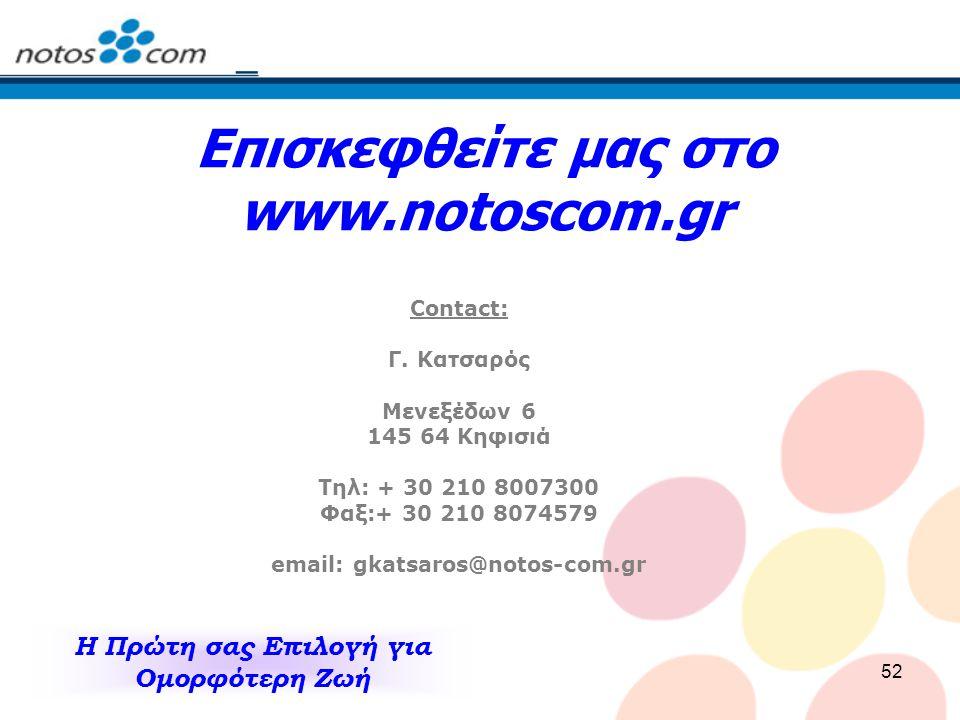 52 Επισκεφθείτε μας στο www.notoscom.gr Contact: Γ. Κατσαρός Μενεξέδων 6 145 64 Κηφισιά Τηλ: + 30 210 8007300 Φαξ:+ 30 210 8074579 email: gkatsaros@no