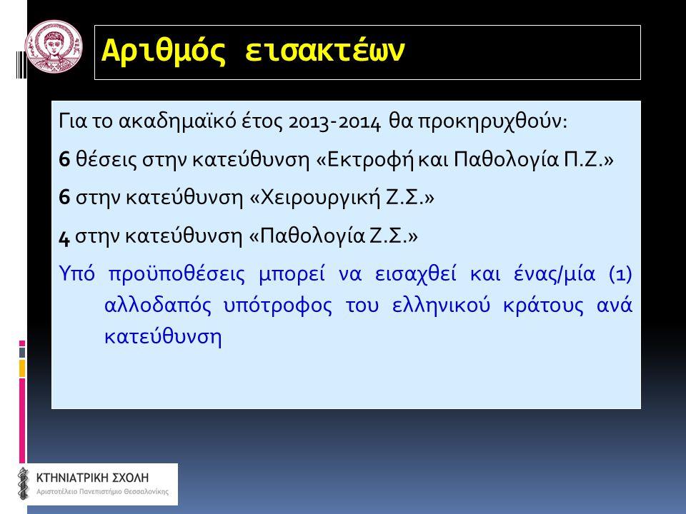 Αριθμός εισακτέων Για το ακαδημαϊκό έτος 2013-2014 θα προκηρυχθούν: 6 θέσεις στην κατεύθυνση «Εκτροφή και Παθολογία Π.Ζ.» 6 στην κατεύθυνση «Χειρουργική Ζ.Σ.» 4 στην κατεύθυνση «Παθολογία Ζ.Σ.» Υπό προϋποθέσεις μπορεί να εισαχθεί και ένας/μία (1) αλλοδαπός υπότροφος του ελληνικού κράτους ανά κατεύθυνση
