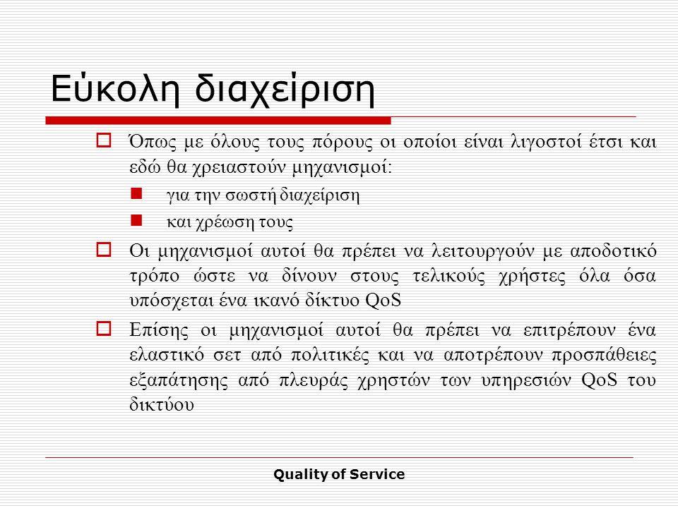 Quality of Service Εύκολη διαχείριση  Όπως με όλους τους πόρους οι οποίοι είναι λιγοστοί έτσι και εδώ θα χρειαστούν μηχανισμοί: για την σωστή διαχείριση και χρέωση τους  Οι μηχανισμοί αυτοί θα πρέπει να λειτουργούν με αποδοτικό τρόπο ώστε να δίνουν στους τελικούς χρήστες όλα όσα υπόσχεται ένα ικανό δίκτυο QoS  Επίσης οι μηχανισμοί αυτοί θα πρέπει να επιτρέπουν ένα ελαστικό σετ από πολιτικές και να αποτρέπουν προσπάθειες εξαπάτησης από πλευράς χρηστών των υπηρεσιών QoS του δικτύου