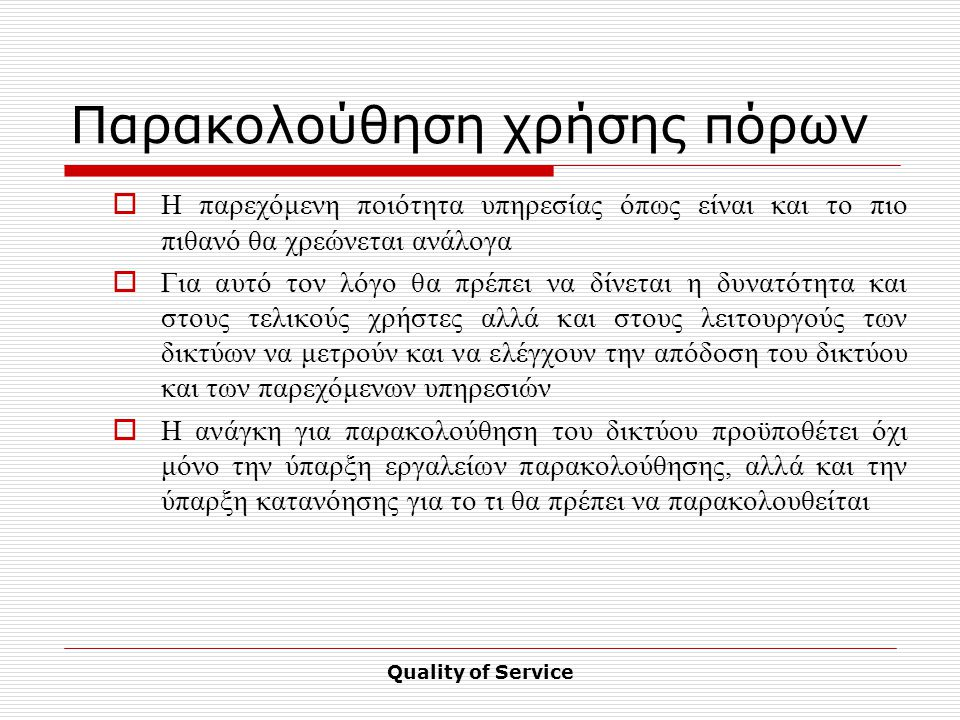 Quality of Service Παρακολούθηση χρήσης πόρων  Η παρεχόμενη ποιότητα υπηρεσίας όπως είναι και το πιο πιθανό θα χρεώνεται ανάλογα  Για αυτό τον λόγο θα πρέπει να δίνεται η δυνατότητα και στους τελικούς χρήστες αλλά και στους λειτουργούς των δικτύων να μετρούν και να ελέγχουν την απόδοση του δικτύου και των παρεχόμενων υπηρεσιών  Η ανάγκη για παρακολούθηση του δικτύου προϋποθέτει όχι μόνο την ύπαρξη εργαλείων παρακολούθησης, αλλά και την ύπαρξη κατανόησης για το τι θα πρέπει να παρακολουθείται