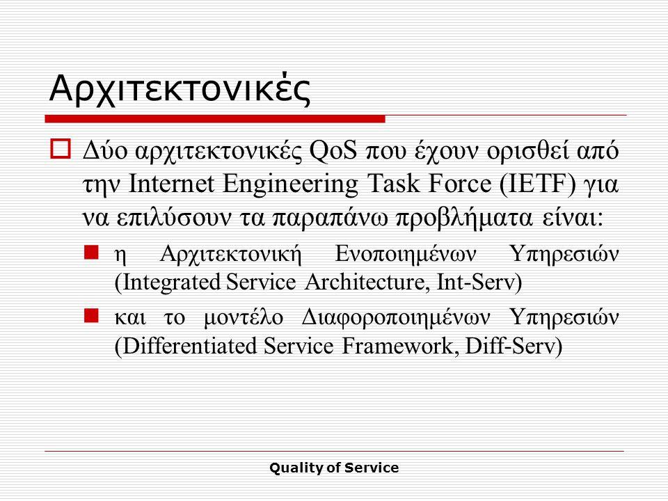 Quality of Service Αρχιτεκτονικές  Δύο αρχιτεκτονικές QoS που έχουν ορισθεί από την Internet Engineering Task Force (IETF) για να επιλύσουν τα παραπάνω προβλήματα είναι: η Αρχιτεκτονική Ενοποιημένων Υπηρεσιών (Integrated Service Architecture, Int-Serv) και το μοντέλο Διαφοροποιημένων Υπηρεσιών (Differentiated Service Framework, Diff-Serv)
