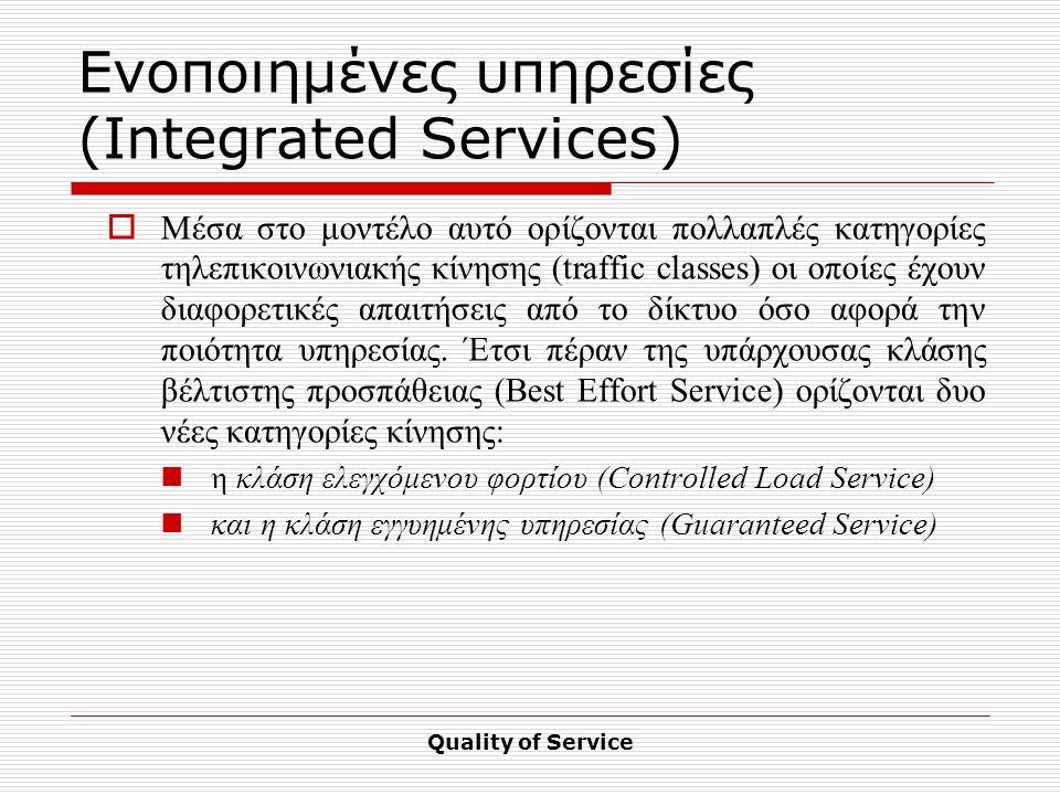 Quality of Service Ενοποιημένες υπηρεσίες (Integrated Services)  Μέσα στο μοντέλο αυτό ορίζονται πολλαπλές κατηγορίες τηλεπικοινωνιακής κίνησης (traffic classes) οι οποίες έχουν διαφορετικές απαιτήσεις από το δίκτυο όσο αφορά την ποιότητα υπηρεσίας.