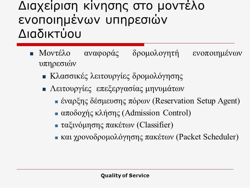 Quality of Service Διαχείριση κίνησης στο μοντέλο ενοποιημένων υπηρεσιών Διαδικτύου Μοντέλο αναφοράς δρομολογητή ενοποιημένων υπηρεσιών Κλασσικές λειτουργίες δρομολόγησης Λειτουργίες επεξεργασίας μηνυμάτων έναρξης δέσμευσης πόρων (Reservation Setup Agent) αποδοχής κλήσης (Admission Control) ταξινόμησης πακέτων (Classifier) και χρονοδρομολόγησης πακέτων (Packet Scheduler)