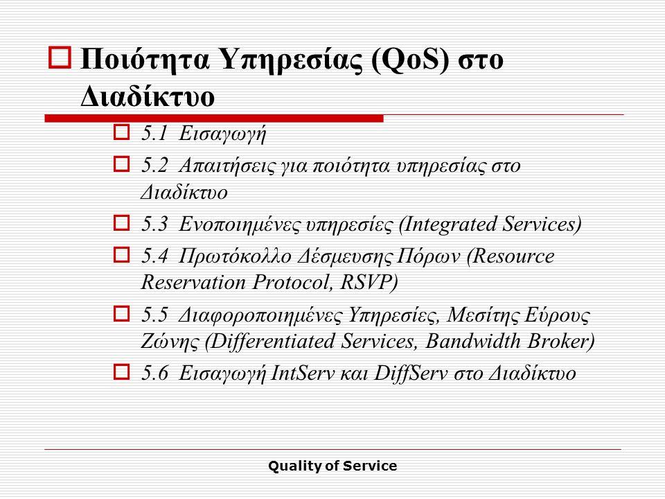 Quality of Service  Ποιότητα Υπηρεσίας (QoS) στο Διαδίκτυο  5.1Εισαγωγή  5.2Απαιτήσεις για ποιότητα υπηρεσίας στο Διαδίκτυο  5.3Ενοποιημένες υπηρεσίες (Integrated Services)  5.4Πρωτόκολλο Δέσμευσης Πόρων (Resource Reservation Protocol, RSVP)  5.5Διαφοροποιημένες Υπηρεσίες, Μεσίτης Εύρους Ζώνης (Differentiated Services, Bandwidth Broker)  5.6Εισαγωγή IntServ και DiffServ στο Διαδίκτυο