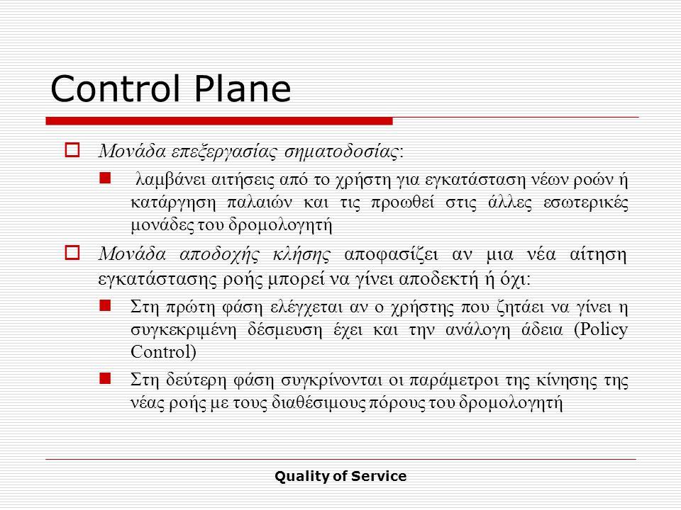 Quality of Service Control Plane  Μονάδα επεξεργασίας σηματοδοσίας: λαμβάνει αιτήσεις από το χρήστη για εγκατάσταση νέων ροών ή κατάργηση παλαιών και τις προωθεί στις άλλες εσωτερικές μονάδες του δρομολογητή  Μονάδα αποδοχής κλήσης αποφασίζει αν μια νέα αίτηση εγκατάστασης ροής μπορεί να γίνει αποδεκτή ή όχι: Στη πρώτη φάση ελέγχεται αν ο χρήστης που ζητάει να γίνει η συγκεκριμένη δέσμευση έχει και την ανάλογη άδεια (Policy Control) Στη δεύτερη φάση συγκρίνονται οι παράμετροι της κίνησης της νέας ροής με τους διαθέσιμους πόρους του δρομολογητή
