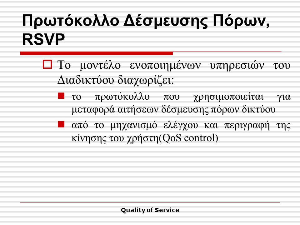 Quality of Service Πρωτόκολλο Δέσμευσης Πόρων, RSVP  Το μοντέλο ενοποιημένων υπηρεσιών του Διαδικτύου διαχωρίζει: το πρωτόκολλο που χρησιμοποιείται για μεταφορά αιτήσεων δέσμευσης πόρων δικτύου από το μηχανισμό ελέγχου και περιγραφή της κίνησης του χρήστη(QoS control)