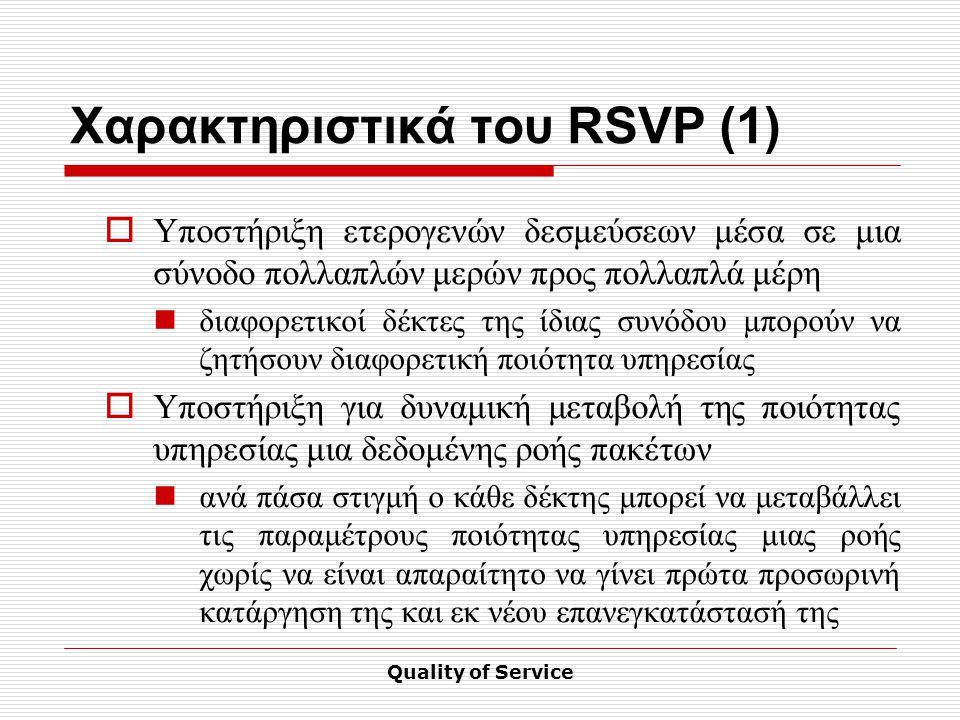 Quality of Service Χαρακτηριστικά του RSVP (1)  Υποστήριξη ετερογενών δεσμεύσεων μέσα σε μια σύνοδο πολλαπλών μερών προς πολλαπλά μέρη διαφορετικοί δέκτες της ίδιας συνόδου μπορούν να ζητήσουν διαφορετική ποιότητα υπηρεσίας  Υποστήριξη για δυναμική μεταβολή της ποιότητας υπηρεσίας μια δεδομένης ροής πακέτων ανά πάσα στιγμή ο κάθε δέκτης μπορεί να μεταβάλλει τις παραμέτρους ποιότητας υπηρεσίας μιας ροής χωρίς να είναι απαραίτητο να γίνει πρώτα προσωρινή κατάργηση της και εκ νέου επανεγκατάστασή της
