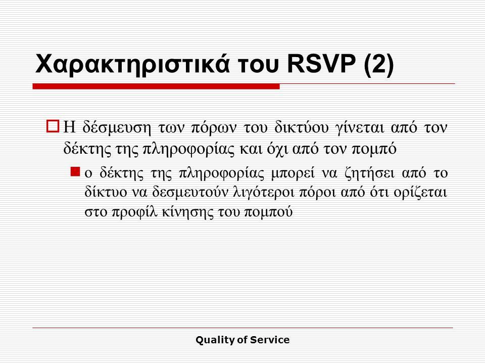 Quality of Service Χαρακτηριστικά του RSVP (2)  Η δέσμευση των πόρων του δικτύου γίνεται από τον δέκτης της πληροφορίας και όχι από τον πομπό ο δέκτης της πληροφορίας μπορεί να ζητήσει από το δίκτυο να δεσμευτούν λιγότεροι πόροι από ότι ορίζεται στο προφίλ κίνησης του πομπού