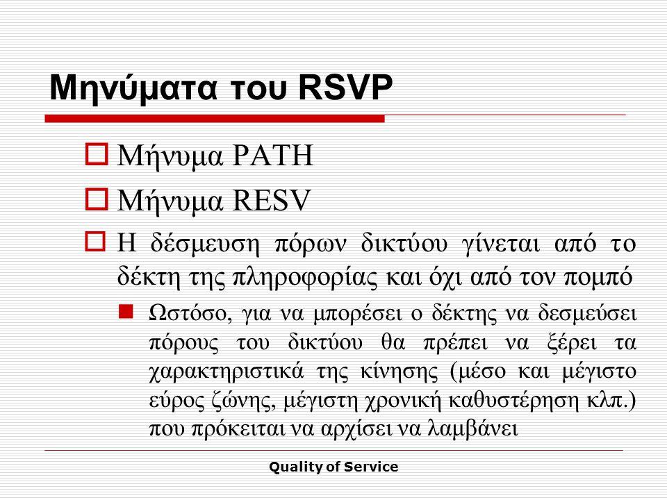 Quality of Service Μηνύματα του RSVP  Μήνυμα PATH  Μήνυμα RESV  Η δέσμευση πόρων δικτύου γίνεται από το δέκτη της πληροφορίας και όχι από τον πομπό Ωστόσο, για να μπορέσει ο δέκτης να δεσμεύσει πόρους του δικτύου θα πρέπει να ξέρει τα χαρακτηριστικά της κίνησης (μέσο και μέγιστο εύρος ζώνης, μέγιστη χρονική καθυστέρηση κλπ.) που πρόκειται να αρχίσει να λαμβάνει