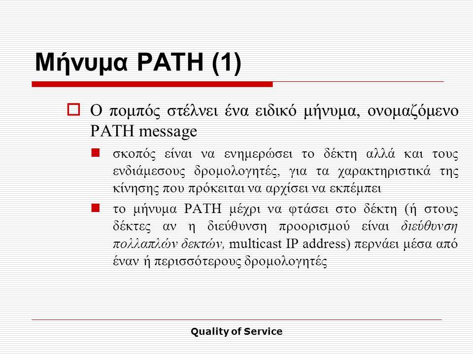 Quality of Service Μήνυμα PATH (1)  O πομπός στέλνει ένα ειδικό μήνυμα, ονομαζόμενο PATH message σκοπός είναι να ενημερώσει το δέκτη αλλά και τους ενδιάμεσους δρομολογητές, για τα χαρακτηριστικά της κίνησης που πρόκειται να αρχίσει να εκπέμπει το μήνυμα PATH μέχρι να φτάσει στο δέκτη (ή στους δέκτες αν η διεύθυνση προορισμού είναι διεύθυνση πολλαπλών δεκτών, multicast IP address) περνάει μέσα από έναν ή περισσότερους δρομολογητές