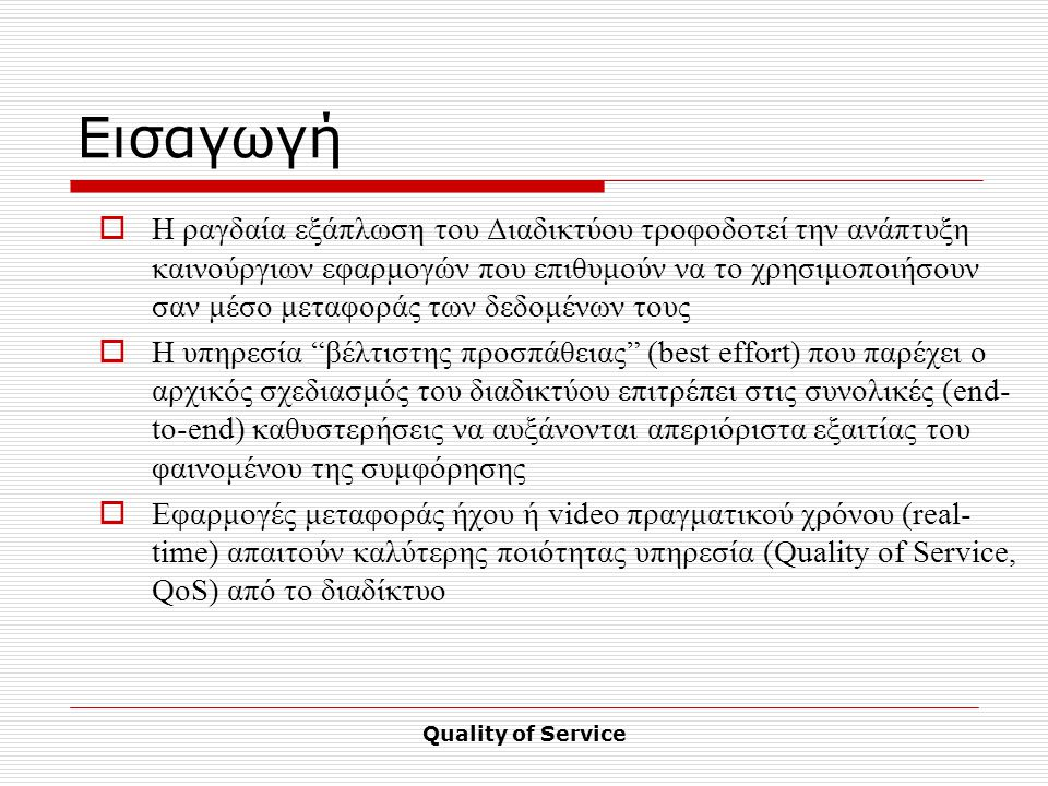 Quality of Service Εισαγωγή  Η ραγδαία εξάπλωση του Διαδικτύου τροφοδοτεί την ανάπτυξη καινούργιων εφαρμογών που επιθυμούν να το χρησιμοποιήσουν σαν μέσο μεταφοράς των δεδομένων τους  Η υπηρεσία βέλτιστης προσπάθειας (best effort) που παρέχει ο αρχικός σχεδιασμός του διαδικτύου επιτρέπει στις συνολικές (end- to-end) καθυστερήσεις να αυξάνονται απεριόριστα εξαιτίας του φαινομένου της συμφόρησης  Εφαρμογές μεταφοράς ήχου ή video πραγματικού χρόνου (real- time) απαιτούν καλύτερης ποιότητας υπηρεσία (Quality of Service, QoS) από το διαδίκτυο