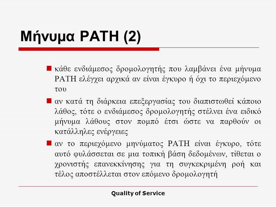 Quality of Service Μήνυμα PATH (2) κάθε ενδιάμεσος δρομολογητής που λαμβάνει ένα μήνυμα PATH ελέγχει αρχικά αν είναι έγκυρο ή όχι το περιεχόμενο του αν κατά τη διάρκεια επεξεργασίας του διαπιστωθεί κάποιο λάθος, τότε ο ενδιάμεσος δρομολογητής στέλνει ένα ειδικό μήνυμα λάθους στον πομπό έτσι ώστε να παρθούν οι κατάλληλες ενέργειες αν το περιεχόμενο μηνύματος PATH είναι έγκυρο, τότε αυτό φυλάσσεται σε μια τοπική βάση δεδομένων, τίθεται ο χρονιστής επανεκκίνησης για τη συγκεκριμένη ροή και τέλος αποστέλλεται στον επόμενο δρομολογητή