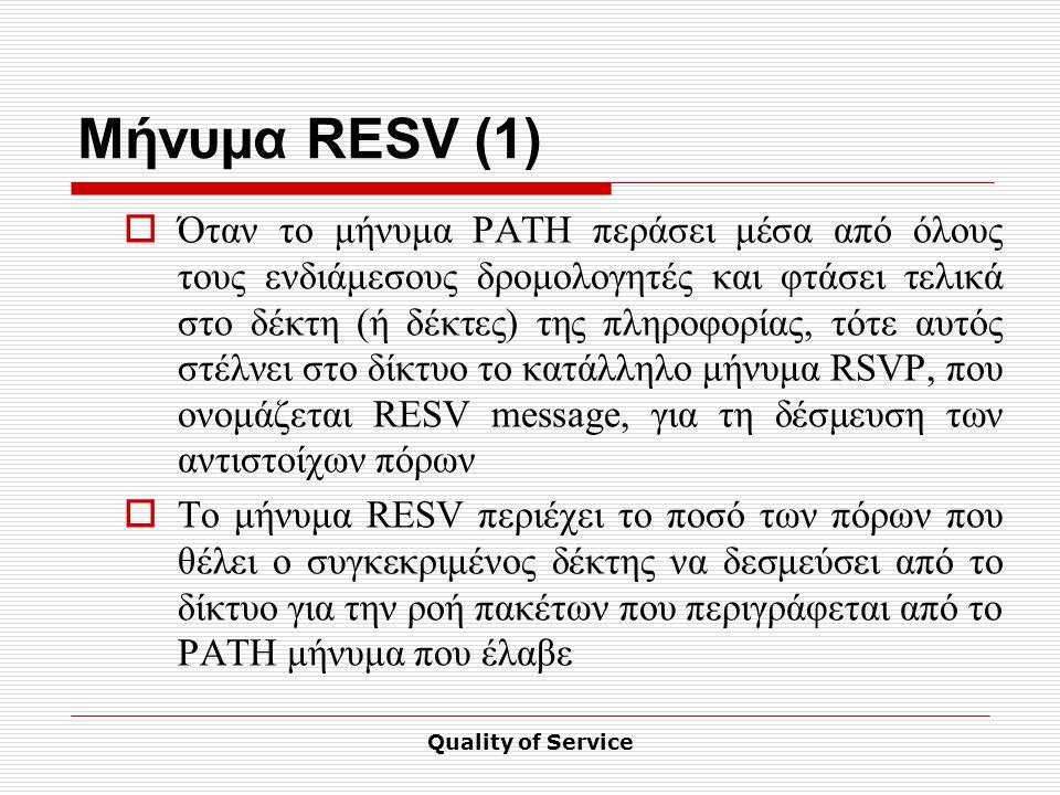 Quality of Service Μήνυμα RESV (1)  Όταν το μήνυμα PATH περάσει μέσα από όλους τους ενδιάμεσους δρομολογητές και φτάσει τελικά στο δέκτη (ή δέκτες) της πληροφορίας, τότε αυτός στέλνει στο δίκτυο το κατάλληλο μήνυμα RSVP, που ονομάζεται RESV message, για τη δέσμευση των αντιστοίχων πόρων  Το μήνυμα RESV περιέχει το ποσό των πόρων που θέλει ο συγκεκριμένος δέκτης να δεσμεύσει από το δίκτυο για την ροή πακέτων που περιγράφεται από το PATH μήνυμα που έλαβε