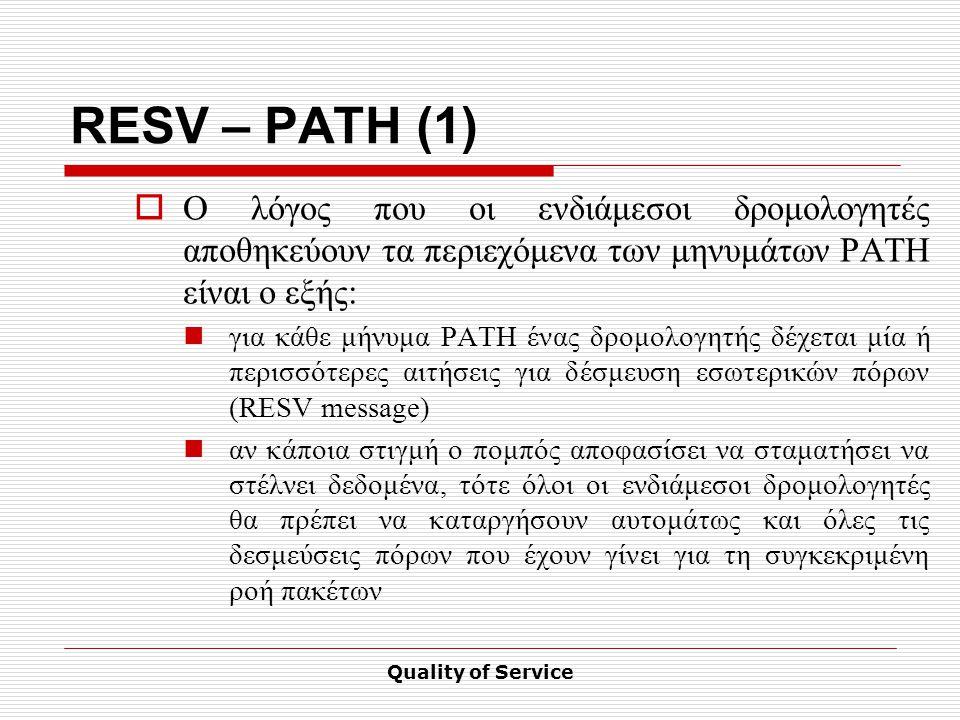 Quality of Service RESV – PATH (1)  Ο λόγος που οι ενδιάμεσοι δρομολογητές αποθηκεύουν τα περιεχόμενα των μηνυμάτων PATH είναι ο εξής: για κάθε μήνυμα PATH ένας δρομολογητής δέχεται μία ή περισσότερες αιτήσεις για δέσμευση εσωτερικών πόρων (RESV message) αν κάποια στιγμή ο πομπός αποφασίσει να σταματήσει να στέλνει δεδομένα, τότε όλοι οι ενδιάμεσοι δρομολογητές θα πρέπει να καταργήσουν αυτομάτως και όλες τις δεσμεύσεις πόρων που έχουν γίνει για τη συγκεκριμένη ροή πακέτων