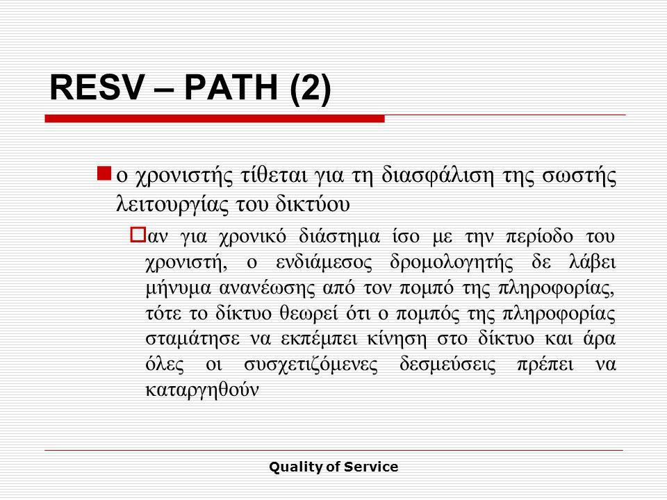 Quality of Service RESV – PATH (2) ο χρονιστής τίθεται για τη διασφάλιση της σωστής λειτουργίας του δικτύου  αν για χρονικό διάστημα ίσο με την περίοδο του χρονιστή, ο ενδιάμεσος δρομολογητής δε λάβει μήνυμα ανανέωσης από τον πομπό της πληροφορίας, τότε το δίκτυο θεωρεί ότι ο πομπός της πληροφορίας σταμάτησε να εκπέμπει κίνηση στο δίκτυο και άρα όλες οι συσχετιζόμενες δεσμεύσεις πρέπει να καταργηθούν