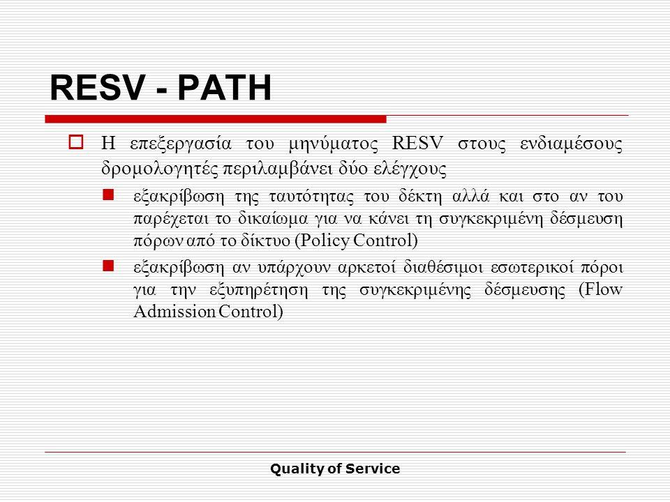 Quality of Service RESV - PATH  Η επεξεργασία του μηνύματος RESV στους ενδιαμέσους δρομολογητές περιλαμβάνει δύο ελέγχους εξακρίβωση της ταυτότητας του δέκτη αλλά και στο αν του παρέχεται το δικαίωμα για να κάνει τη συγκεκριμένη δέσμευση πόρων από το δίκτυο (Policy Control) εξακρίβωση αν υπάρχουν αρκετοί διαθέσιμοι εσωτερικοί πόροι για την εξυπηρέτηση της συγκεκριμένης δέσμευσης (Flow Admission Control)