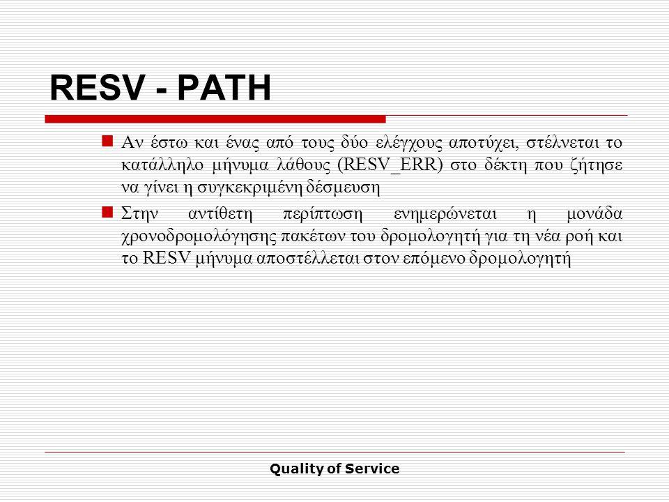Quality of Service RESV - PATH Αν έστω και ένας από τους δύο ελέγχους αποτύχει, στέλνεται το κατάλληλο μήνυμα λάθους (RESV_ERR) στο δέκτη που ζήτησε να γίνει η συγκεκριμένη δέσμευση Στην αντίθετη περίπτωση ενημερώνεται η μονάδα χρονοδρομολόγησης πακέτων του δρομολογητή για τη νέα ροή και το RESV μήνυμα αποστέλλεται στον επόμενο δρομολογητή