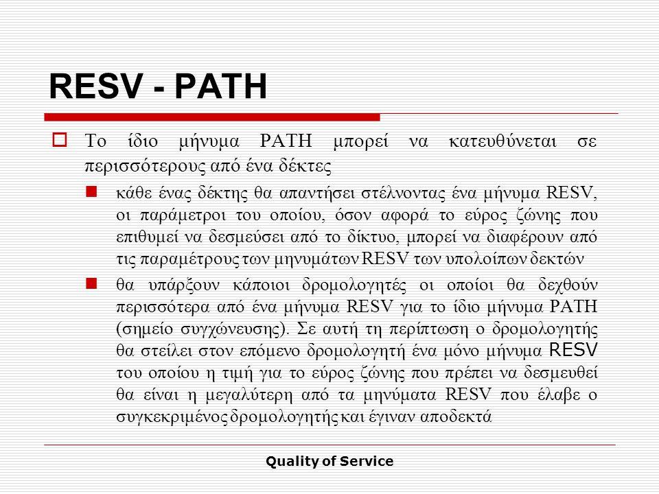 Quality of Service RESV - PATH  Το ίδιο μήνυμα PATH μπορεί να κατευθύνεται σε περισσότερους από ένα δέκτες κάθε ένας δέκτης θα απαντήσει στέλνοντας ένα μήνυμα RESV, οι παράμετροι του οποίου, όσον αφορά το εύρος ζώνης που επιθυμεί να δεσμεύσει από το δίκτυο, μπορεί να διαφέρουν από τις παραμέτρους των μηνυμάτων RESV των υπολοίπων δεκτών θα υπάρξουν κάποιοι δρομολογητές οι οποίοι θα δεχθούν περισσότερα από ένα μήνυμα RESV για το ίδιο μήνυμα PATH (σημείο συγχώνευσης).