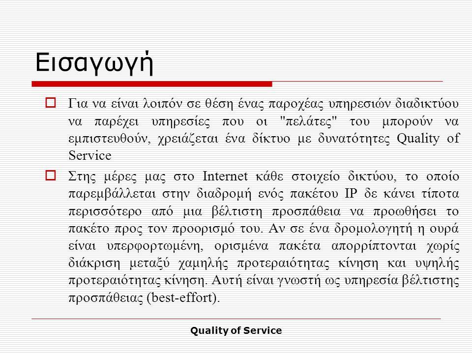 Quality of Service Εισαγωγή  Για να είναι λοιπόν σε θέση ένας παροχέας υπηρεσιών διαδικτύου να παρέχει υπηρεσίες που οι πελάτες του μπορούν να εμπιστευθούν, χρειάζεται ένα δίκτυο με δυνατότητες Quality of Service  Στης μέρες μας στο Internet κάθε στοιχείο δικτύου, το οποίο παρεμβάλλεται στην διαδρομή ενός πακέτου ΙΡ δε κάνει τίποτα περισσότερο από μια βέλτιστη προσπάθεια να προωθήσει το πακέτο προς τον προορισμό του.