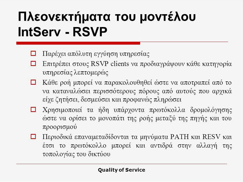 Quality of Service Πλεονεκτήματα του μοντέλου IntServ - RSVP  Παρέχει απόλυτη εγγύηση υπηρεσίας  Επιτρέπει στους RSVP clients να προδιαγράψουν κάθε κατηγορία υπηρεσίας λεπτομερώς  Κάθε ροή μπορεί να παρακολουθηθεί ώστε να αποτραπεί από το να καταναλώσει περισσότερους πόρους από αυτούς που αρχικά είχε ζητήσει, δεσμεύσει και προφανώς πληρώσει  Χρησιμοποιεί τα ήδη υπάρχοντα πρωτόκολλα δρομολόγησης ώστε να ορίσει το μονοπάτι της ροής μεταξύ της πηγής και του προορισμού  Περιοδικά επαναμεταδίδονται τα μηνύματα PATH και RESV και έτσι το πρωτόκολλο μπορεί και αντιδρά στην αλλαγή της τοπολογίας του δικτύου